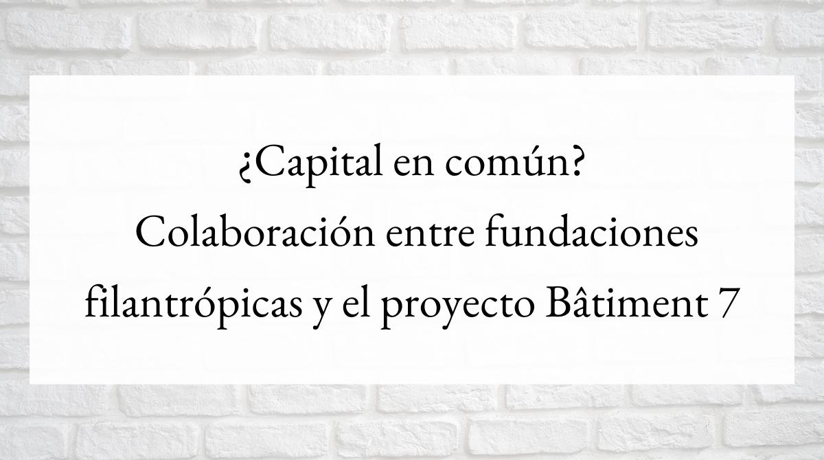 ¿Capital en común_ Colaboración entre fundaciones filantrópicas y el proyecto Bâtiment 7