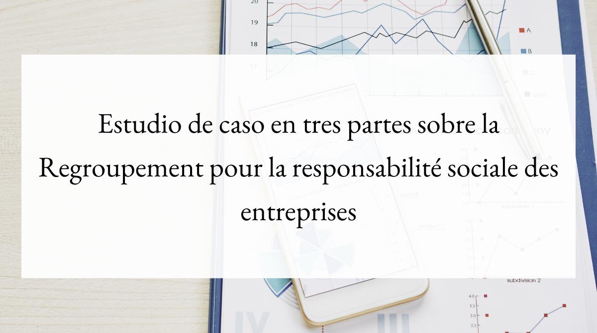 Estudio de caso en tres partes sobre la Regroupement pour la responsabilité sociale des entreprises