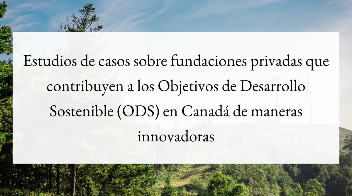 Estudios de casos sobre fundaciones privadas que contribuyen a los Objetivos de Desarrollo Sostenible (ODS) en Canadá de maneras innovadoras