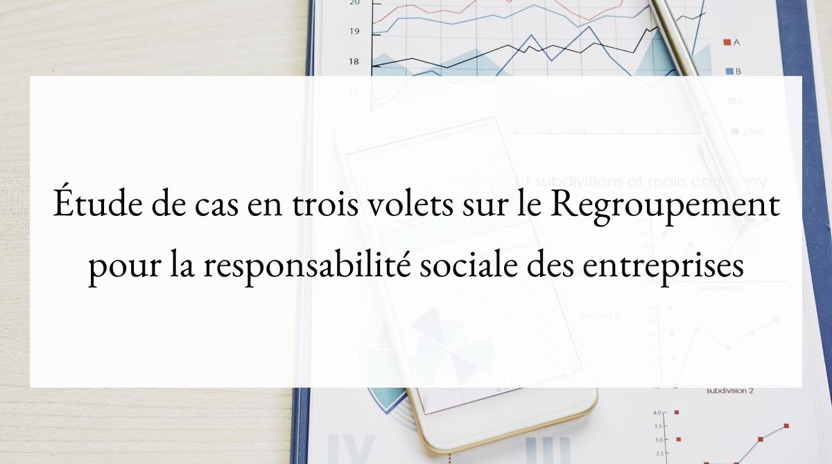 Étude de cas en trois volets sur le Regroupement pour la responsabilité sociale des entreprises