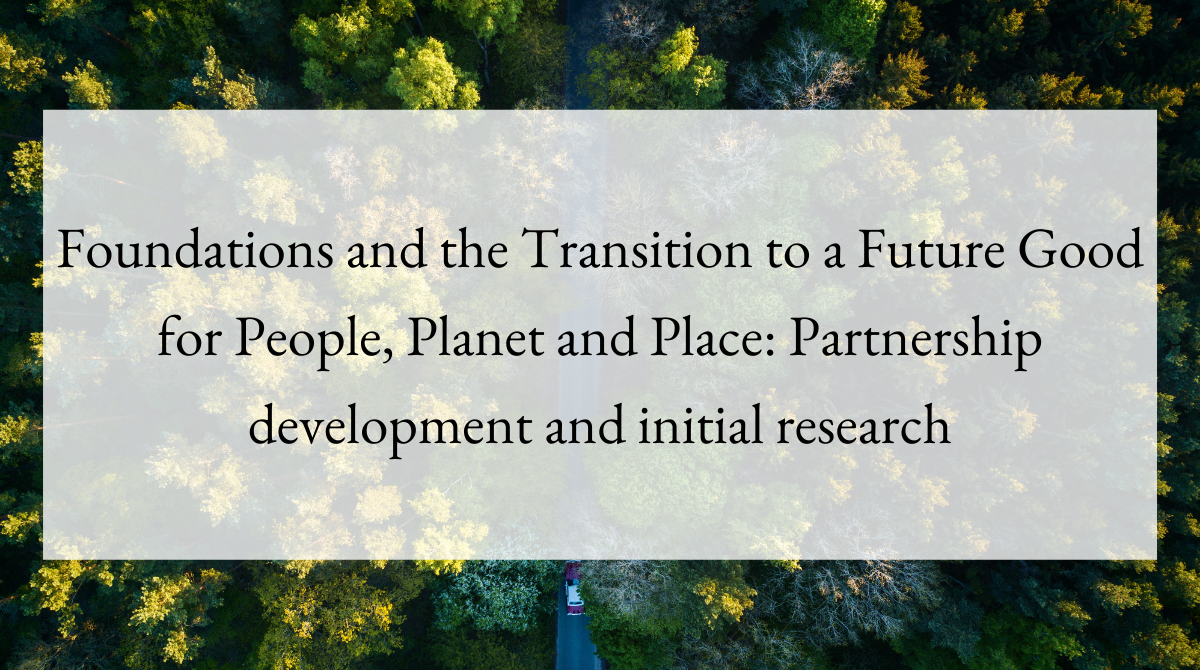 Foundations and the Transition to a Future Good for People, Planet and Place Partnership development and initial research
